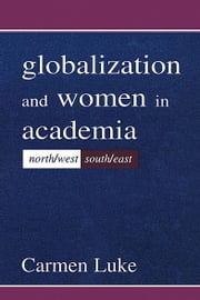 Globalization and Women in Academia - North/west-south/east ebook by Carmen Luke