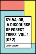 Sylva; Or, A Discourse of Forest Trees. Vol. 1 (of 2) ebook by John Evelyn