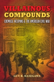 Villainous Compounds - Chemical Weapons and the American Civil War ebook by Guy R. Hasegawa,Bill Gurley