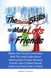 The Social Skills To Make Lots Of Friends - Widen Your Social Connections With This Help Guide About Meeting New People, Winning Friends, How To Make Friends Online And How To Be A Friend ebook by Geraldine T. Anderson