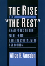 "The Rise of ""The Rest"" - Challenges to the West from Late-Industrializing Economies ebook by Alice H. Amsden"