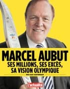 Marcel Aubut: ses millions, ses excès, sa vision olympique ebook by Alec Castonguay