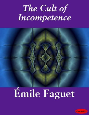 The Cult of Incompetence ebook by Emile Faguet