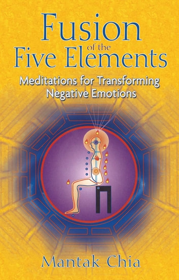 Fusion of the Five Elements - Meditations for Transforming Negative Emotions ebook by Mantak Chia