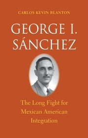George I. Sánchez - The Long Fight for Mexican American Integration ebook by Carlos Kevin Blanton