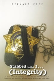 Stabbed in the I . . . (Integrity) - A True Story of a Deputy Sheriff Who Was the Target of a Character and Physical Assassination by His Own Department. ebook by Bernard Fife