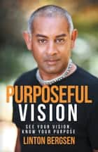 Purposeful Vision - See Your Vision, Know Your Purpose ebook by Linton Bergsen