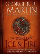 The World of Ice & Fire - The Untold History of Westeros and the Game of Thrones ebook by George R. R. Martin, Elio Garcia, Linda Antonsson