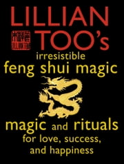 Lillian Too's Irresistible Feng Shui Magic: Magic and Rituals for Love, Success and Happiness ebook by Lillian Too