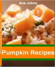 Pumpkin Recipes - Scrumptious Pumpkin Dessert Recipes, Pumpkin Soup Recipe, Pumpkin Tarts, Pumpkin Oatmeal, Pumpkin Pie and More ebook by Ana Johns