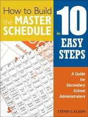 How to Build the Master Schedule in 10 Easy Steps - A Guide for Secondary School Administrators ebook by Steven S. Kussin