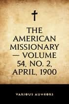 The American Missionary — Volume 54, No. 2, April, 1900 ebook by Various Authors