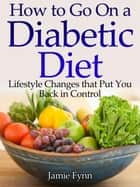 How to Go on a Diabetic Diet Lifestyle Changes That Put You Back in Control ebook by Jamie Fynn
