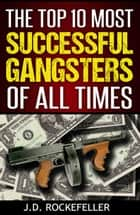 The Top 10 Most Successful Gangsters of All Times ebook by J.D. Rockefeller