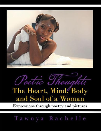 Poetic Thought: the Heart, Mind, Body and Soul of a Woman - Expressions Through Poetry and Pictures ebook by Tawnya Rachelle