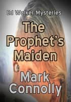 The Prophet's Maiden - Ed Walker Mysteries, #4 ebook by Mark Connolly