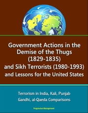 Government Actions in the Demise of the Thugs (1829-1835) and Sikh Terrorists (1980-1993) and Lessons for the United States - Terrorism in India, Kali, Punjab, Gandhi, al-Qaeda Comparisons ebook by Progressive Management