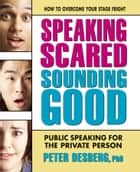 Speaking Scared, Sounding Good - Public Speaking for the Private Person ebook by Peter Desberg