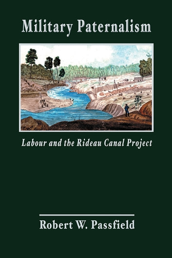 Military Paternalism, Labour, and the Rideau Canal Project ebook by Robert W. Passfield