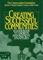 Creating Successful Communities - A Guidebook To Growth Management Strategies ebook by Luther Propst,Stephen F. Harper,Michael Mantell,Michael The Conservation Foundation