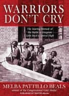 Warriors Don't Cry: The Searing Memoir of the Battle to Integrate Little Rock's Central High ebook by Melba Pattillo Beals