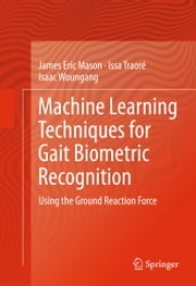 Machine Learning Techniques for Gait Biometric Recognition - Using the Ground Reaction Force ebook by James Eric Mason,Issa Traoré,Isaac Woungang