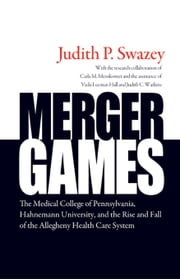 Merger Games: The Medical College of Pennsylvania, Hahnemann University, and the Rise and Fall of the Allegheny Healthcare System ebook by Swazey, Judith P.