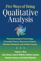 Five Ways of Doing Qualitative Analysis - Phenomenological Psychology, Grounded Theory, Discourse Analysis, Narrative Research, and Intuitive eBook by Frederick J. Wertz, PhD, Kathy Charmaz,...