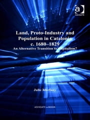 Land, Proto-Industry and Population in Catalonia, c. 1680-1829 - An Alternative Transition to Capitalism? ebook by Dr Julie Marfany,Professor Derek H Aldcroft