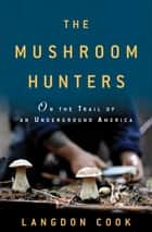 The Mushroom Hunters ebook by Langdon Cook