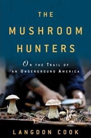 The Mushroom Hunters - On the Trail of an Underground America ebook by Langdon Cook