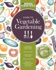 The Mother Earth News Guide to Vegetable Gardening - Building and Maintaining Healthy Soil * Wise Watering * Pest Control Strategies * Home Composting * Dozens of Growing Guides for Fruits and Vegetables ebook by Mother Earth News