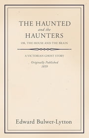 The Haunted and the Haunters - Or, The House and the Brain eBook by Edward Bulwer Lytton
