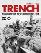 Trench - A History of Trench Warfare on the Western Front ebook by Dr Stephen Bull