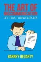 The Art of Miscommunication: Letters, Forms and Replies ebook by Barney Hegarty