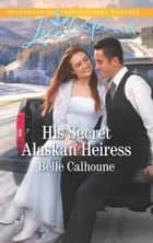His Secret Alaskan Heiress (Mills & Boon Love Inspired) eBook by Belle Calhoune