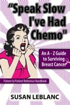 """Speak Slow I've Had Chemo"" An A - Z Guide to Surviving Breast Cancer ebook by Susan LeBlanc"