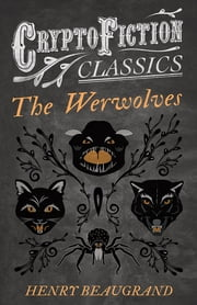 """The Werwolves"" (Cryptofiction Classics - Weird Tales of Strange Creatures) ebook by Henry Beaugrand"