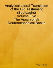 Analytical Literal Translation of the Old Testament (Septuagint) Volume Five: The Apocryphal/ Deuterocanonical Books ebook by Gary F. Zeolla
