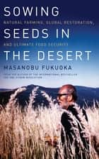 Sowing Seeds in the Desert ebook by Masanobu Fukuoka,Larry Korn