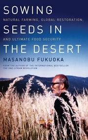 Sowing Seeds in the Desert - Natural Farming, Global Restoration, and Ultimate Food Security ebook by Masanobu Fukuoka,Larry Korn