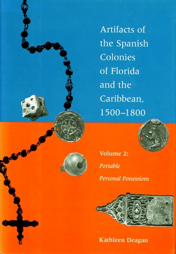 Artifacts of the Spanish Colonies of Florida and the Caribbean, 1500-1800 - Volume 2: Portable Personal Possessions ebook by Kathleen Deagan