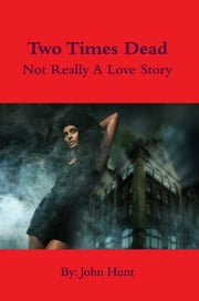 Two Times Dead - Not Really a Love Story ebook by John Hunt