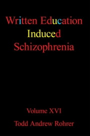 Written Education Induced Schizophrenia - Volume XVI ebook by Todd Andrew Rohrer
