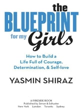 The Blueprint for My Girls - How to Build a Life Full of Courage, Determination, & Self-love ebook by Yasmin Shiraz