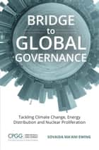 Bridge to Global Governance - Tackling Climate Change, Energy Distribution, and Nuclear Proliferation ebook by Sovaida Ma'ani Ewing