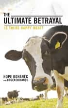 The Ultimate Betrayal - Is There Happy Meat? ebook by Cogen Bohanec, Hope Bohanec
