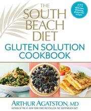 The South Beach Diet Gluten Solution Cookbook - 175 delicious, slimming, gluten-free recipes ebook by Arthur Agatston