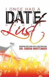 I Once Had a Date Named Lust - Breaking Free from Sex & Love Addiction ebook by Dr. Simon Whittaker