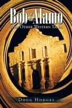 Bob at the Alamo - And Other Western Tales ebook by Doug Hodges